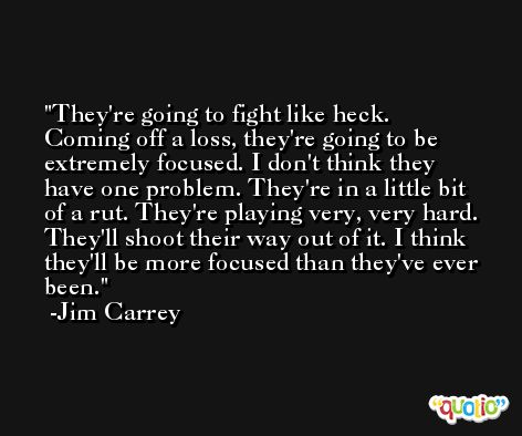 They're going to fight like heck. Coming off a loss, they're going to be extremely focused. I don't think they have one problem. They're in a little bit of a rut. They're playing very, very hard. They'll shoot their way out of it. I think they'll be more focused than they've ever been. -Jim Carrey