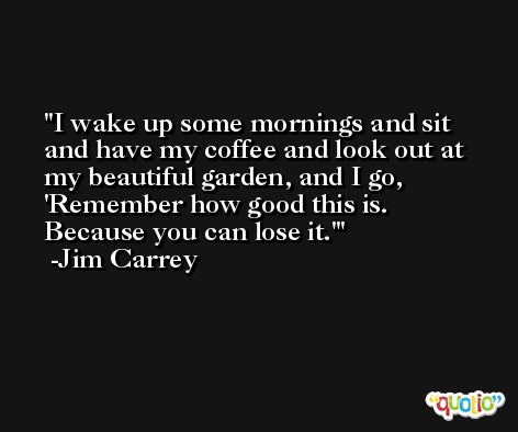 I wake up some mornings and sit and have my coffee and look out at my beautiful garden, and I go, 'Remember how good this is. Because you can lose it.' -Jim Carrey