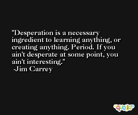 Desperation is a necessary ingredient to learning anything, or creating anything. Period. If you ain't desperate at some point, you ain't interesting. -Jim Carrey
