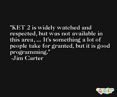 KET 2 is widely watched and respected, but was not available in this area, ... It's something a lot of people take for granted, but it is good programming. -Jim Carter