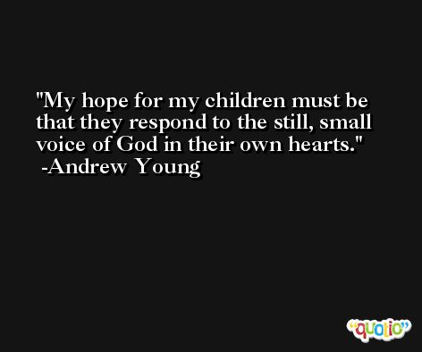My hope for my children must be that they respond to the still, small voice of God in their own hearts. -Andrew Young