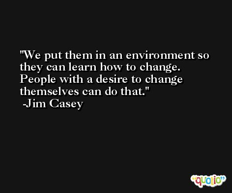 We put them in an environment so they can learn how to change. People with a desire to change themselves can do that. -Jim Casey