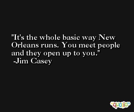 It's the whole basic way New Orleans runs. You meet people and they open up to you. -Jim Casey