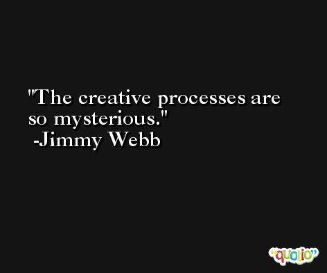 The creative processes are so mysterious. -Jimmy Webb
