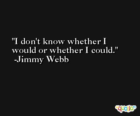 I don't know whether I would or whether I could. -Jimmy Webb