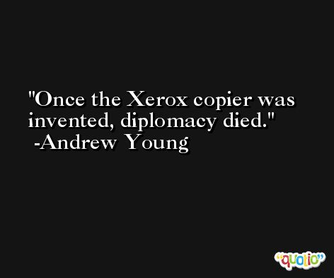 Once the Xerox copier was invented, diplomacy died. -Andrew Young