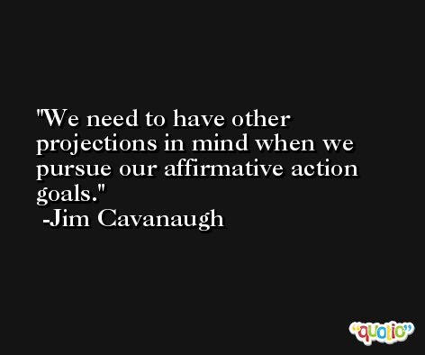 We need to have other projections in mind when we pursue our affirmative action goals. -Jim Cavanaugh