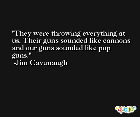 They were throwing everything at us. Their guns sounded like cannons and our guns sounded like pop guns. -Jim Cavanaugh