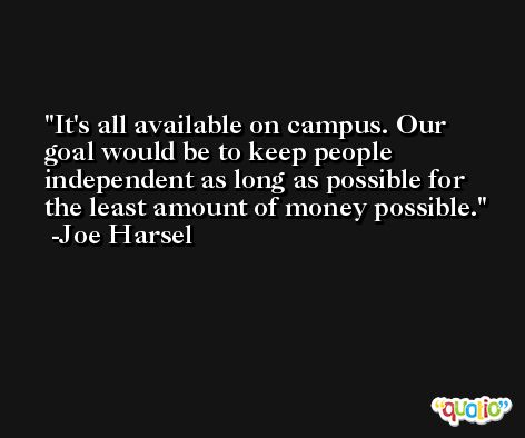 It's all available on campus. Our goal would be to keep people independent as long as possible for the least amount of money possible. -Joe Harsel