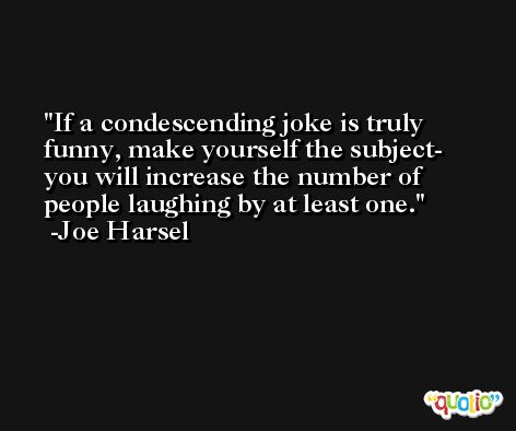 If a condescending joke is truly funny, make yourself the subject- you will increase the number of people laughing by at least one. -Joe Harsel