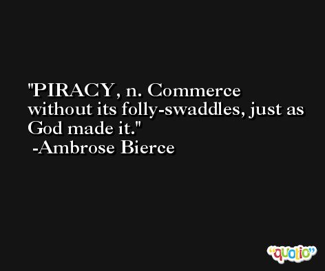 PIRACY, n. Commerce without its folly-swaddles, just as God made it. -Ambrose Bierce