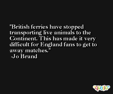 British ferries have stopped transporting live animals to the Continent. This has made it very difficult for England fans to get to away matches. -Jo Brand