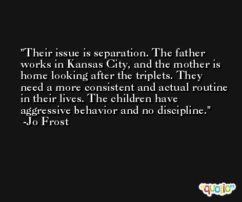 Their issue is separation. The father works in Kansas City, and the mother is home looking after the triplets. They need a more consistent and actual routine in their lives. The children have aggressive behavior and no discipline. -Jo Frost