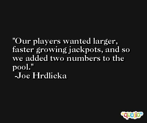 Our players wanted larger, faster growing jackpots, and so we added two numbers to the pool. -Joe Hrdlicka