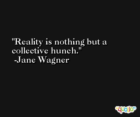 Reality is nothing but a collective hunch. -Jane Wagner