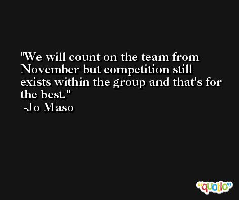 We will count on the team from November but competition still exists within the group and that's for the best. -Jo Maso