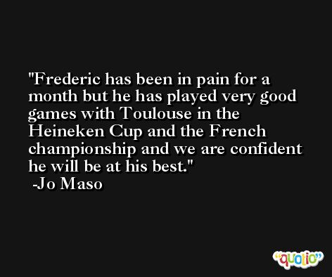 Frederic has been in pain for a month but he has played very good games with Toulouse in the Heineken Cup and the French championship and we are confident he will be at his best. -Jo Maso