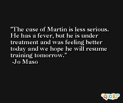 The case of Martin is less serious. He has a fever, but he is under treatment and was feeling better today and we hope he will resume training tomorrow. -Jo Maso