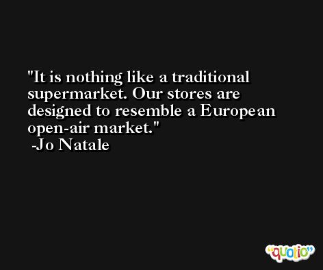 It is nothing like a traditional supermarket. Our stores are designed to resemble a European open-air market. -Jo Natale