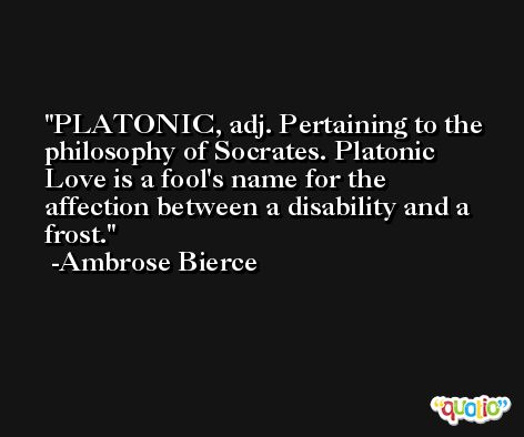 PLATONIC, adj. Pertaining to the philosophy of Socrates. Platonic Love is a fool's name for the affection between a disability and a frost. -Ambrose Bierce