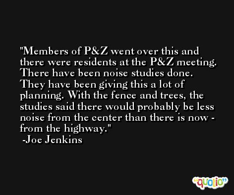 Members of P&Z went over this and there were residents at the P&Z meeting. There have been noise studies done. They have been giving this a lot of planning. With the fence and trees, the studies said there would probably be less noise from the center than there is now - from the highway. -Joe Jenkins