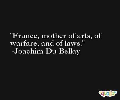 France, mother of arts, of warfare, and of laws. -Joachim Du Bellay