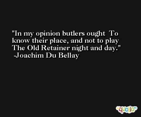 In my opinion butlers ought  To know their place, and not to play  The Old Retainer night and day. -Joachim Du Bellay