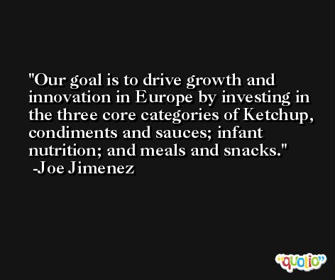 Our goal is to drive growth and innovation in Europe by investing in the three core categories of Ketchup, condiments and sauces; infant nutrition; and meals and snacks. -Joe Jimenez