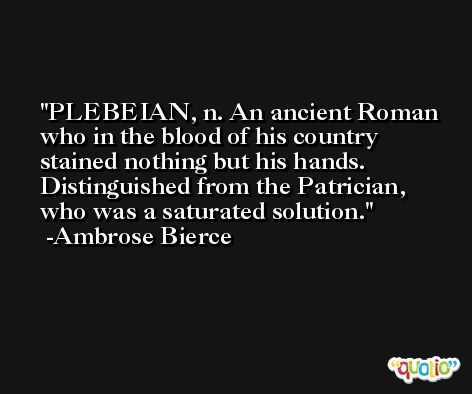 PLEBEIAN, n. An ancient Roman who in the blood of his country stained nothing but his hands. Distinguished from the Patrician, who was a saturated solution. -Ambrose Bierce
