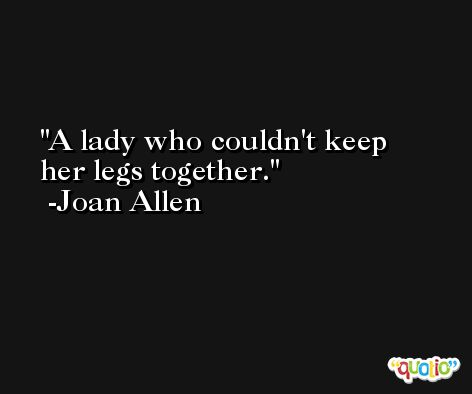 A lady who couldn't keep her legs together. -Joan Allen