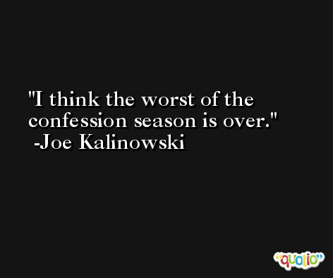 I think the worst of the confession season is over. -Joe Kalinowski