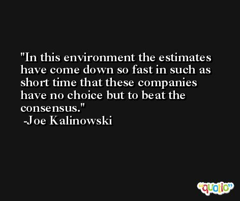 In this environment the estimates have come down so fast in such as short time that these companies have no choice but to beat the consensus. -Joe Kalinowski