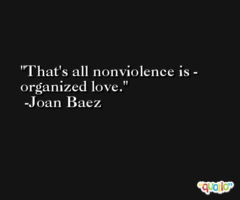 That's all nonviolence is - organized love. -Joan Baez