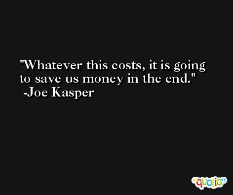 Whatever this costs, it is going to save us money in the end. -Joe Kasper