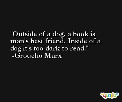 Outside of a dog, a book is man's best friend. Inside of a dog it's too dark to read. -Groucho Marx