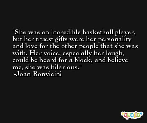 She was an incredible basketball player, but her truest gifts were her personality and love for the other people that she was with. Her voice, especially her laugh, could be heard for a block, and believe me, she was hilarious. -Joan Bonvicini