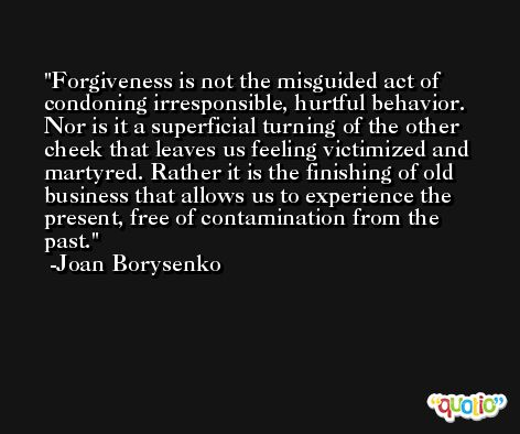 Forgiveness is not the misguided act of condoning irresponsible, hurtful behavior. Nor is it a superficial turning of the other cheek that leaves us feeling victimized and martyred. Rather it is the finishing of old business that allows us to experience the present, free of contamination from the past. -Joan Borysenko