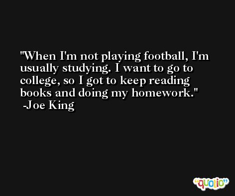 When I'm not playing football, I'm usually studying. I want to go to college, so I got to keep reading books and doing my homework. -Joe King