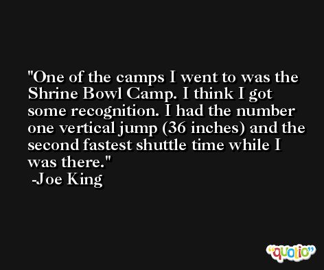 One of the camps I went to was the Shrine Bowl Camp. I think I got some recognition. I had the number one vertical jump (36 inches) and the second fastest shuttle time while I was there. -Joe King