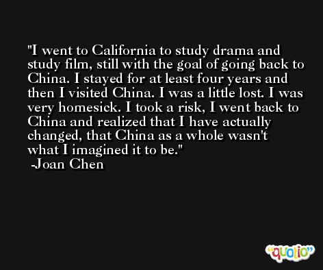 I went to California to study drama and study film, still with the goal of going back to China. I stayed for at least four years and then I visited China. I was a little lost. I was very homesick. I took a risk, I went back to China and realized that I have actually changed, that China as a whole wasn't what I imagined it to be. -Joan Chen