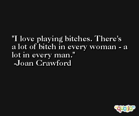 I love playing bitches. There's a lot of bitch in every woman - a lot in every man. -Joan Crawford