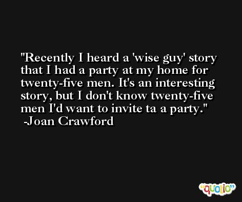 Recently I heard a 'wise guy' story that I had a party at my home for twenty-five men. It's an interesting story, but I don't know twenty-five men I'd want to invite ta a party. -Joan Crawford