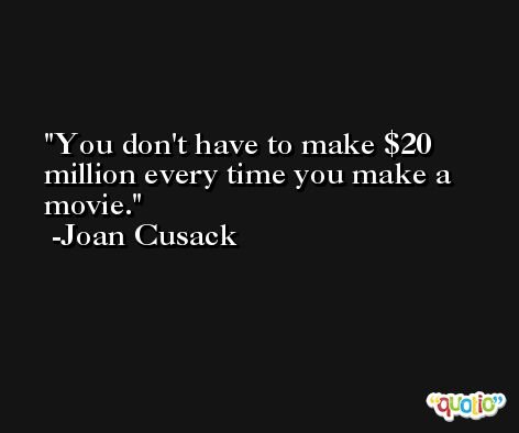 You don't have to make $20 million every time you make a movie. -Joan Cusack