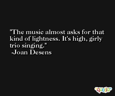 The music almost asks for that kind of lightness. It's high, girly trio singing. -Joan Desens