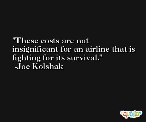 These costs are not insignificant for an airline that is fighting for its survival. -Joe Kolshak