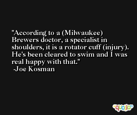 According to a (Milwaukee) Brewers doctor, a specialist in shoulders, it is a rotator cuff (injury). He's been cleared to swim and I was real happy with that. -Joe Kosman