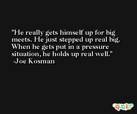 He really gets himself up for big meets. He just stepped up real big. When he gets put in a pressure situation, he holds up real well. -Joe Kosman