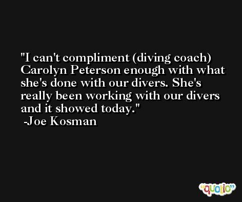 I can't compliment (diving coach) Carolyn Peterson enough with what she's done with our divers. She's really been working with our divers and it showed today. -Joe Kosman