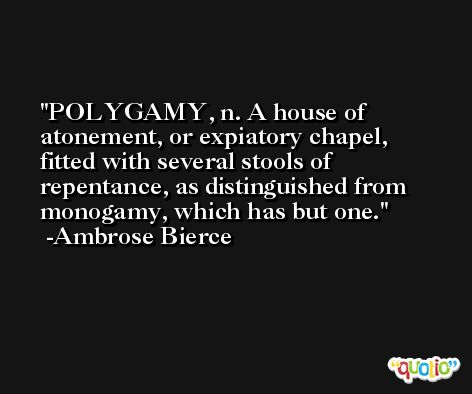 POLYGAMY, n. A house of atonement, or expiatory chapel, fitted with several stools of repentance, as distinguished from monogamy, which has but one. -Ambrose Bierce