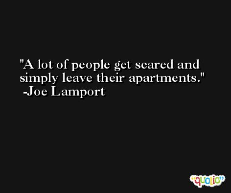 A lot of people get scared and simply leave their apartments. -Joe Lamport